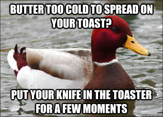 Butter too cold to spread on your toast? Put your knife in the toaster for a few moments - Butter too cold to spread on your toast? Put your knife in the toaster for a few moments  Malicious Advice Mallard