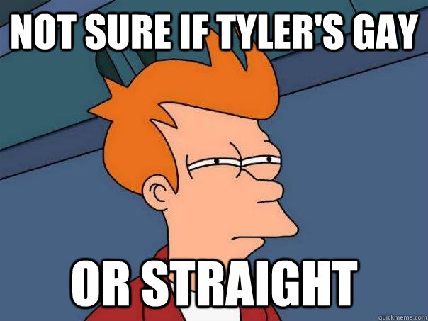 Not sure if tyler's gay or straight - Not sure if tyler's gay or straight  Futurama Fry