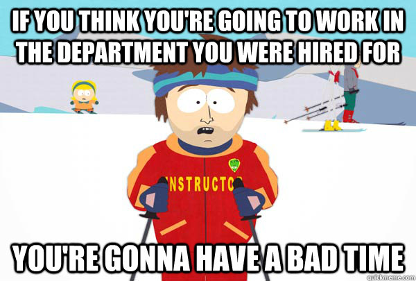 If you think you're going to work in the department you were hired for You're gonna have a bad time - If you think you're going to work in the department you were hired for You're gonna have a bad time  Super Cool Ski Instructor