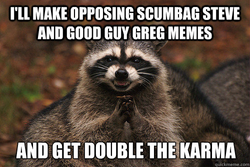 I'll make opposing scumbag steve and good guy greg memes and get double the karma - I'll make opposing scumbag steve and good guy greg memes and get double the karma  Insidious Racoon 2