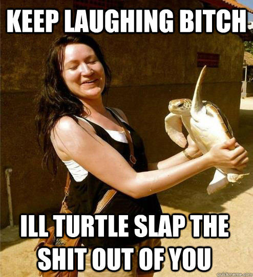 Keep laughing bitch Ill turtle slap the shit out of you