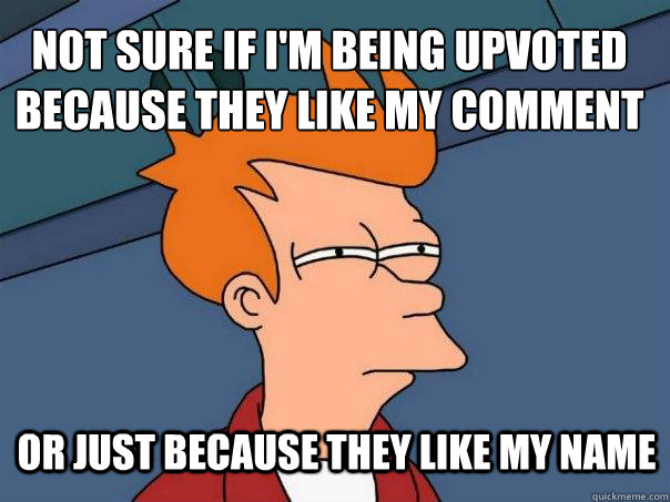 Not sure if i'm being upvoted because they like my comment Or just because they like my name - Not sure if i'm being upvoted because they like my comment Or just because they like my name  Futurama Fry