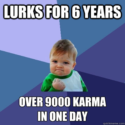 lurks for 6 years over 9000 karma in one day - lurks for 6 years over 9000 karma in one day  Success Kid