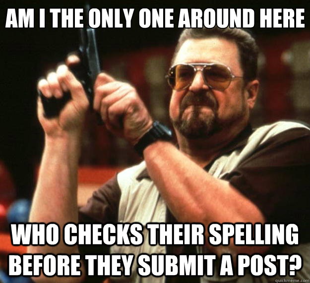 Am I the only one around here who checks their spelling before they submit a post? - Am I the only one around here who checks their spelling before they submit a post?  Big Lebowski