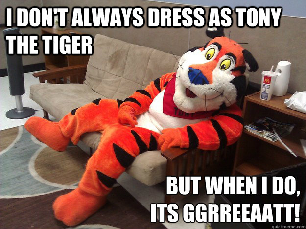 5b96b9af9462ce269dbef648c94e82987644471aa70045d0524d2626ade645d4 i don't always dress as tony the tiger but when i do, its