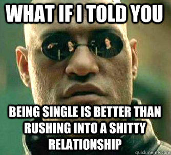 what if i told you being single is better than rushing into a shitty relationship - what if i told you being single is better than rushing into a shitty relationship  Matrix Morpheus