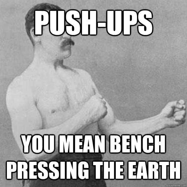Push-Ups You mean bench pressing the earth - Push-Ups You mean bench pressing the earth  overly manly man