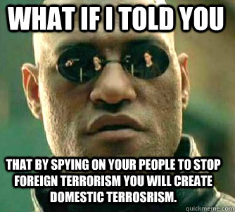 what if i told you That by spying on your people to stop foreign terrorism you will create domestic terrosrism. - what if i told you That by spying on your people to stop foreign terrorism you will create domestic terrosrism.  Matrix Morpheus