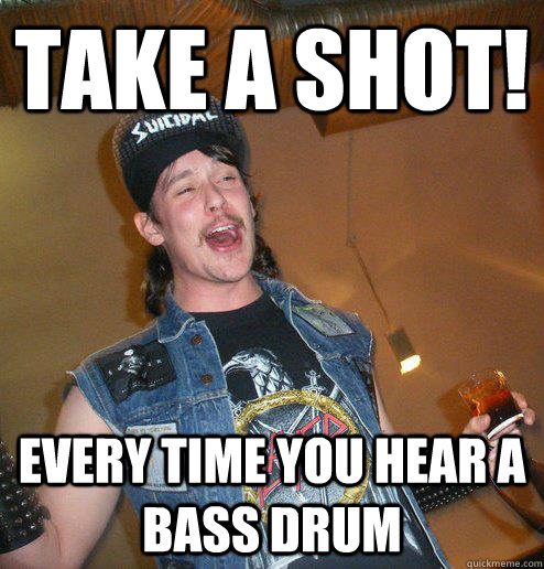 Take a Shot! every time you hear a bass drum - Take a Shot! every time you hear a bass drum  Extremely Drunk Metalhead