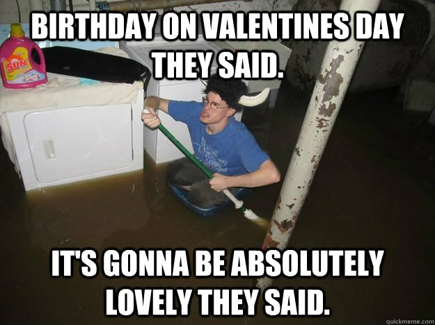 5ba1b154d667b02578622f61a417d0e53347a915a960df5e844e41f9b3422cc9 birthday on valentines day they said it's gonna be absolutely,Valentines Day Birthday Meme