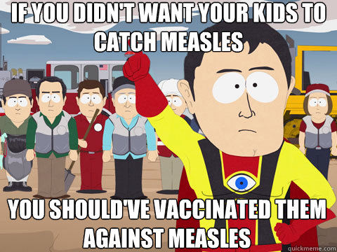 if you didn't want your kids to catch measles you should've vaccinated them against measles - if you didn't want your kids to catch measles you should've vaccinated them against measles  Captain Hindsight