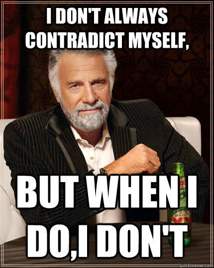 I don't always contradict myself, but when I do,I don't - I don't always contradict myself, but when I do,I don't  The Most Interesting Man In The World