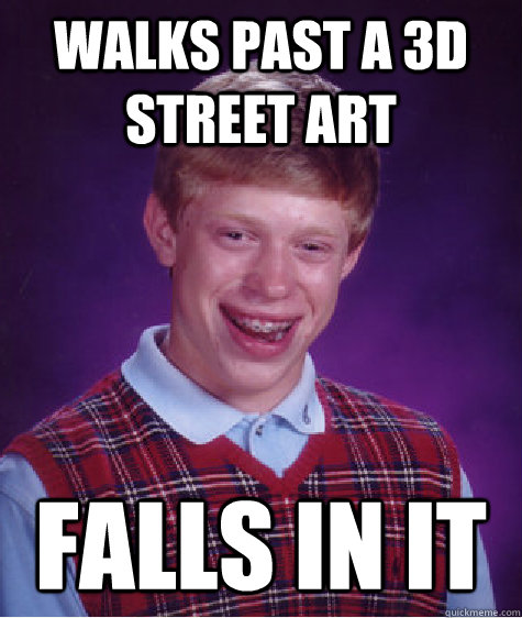 Walks past a 3d street art Falls in it - Walks past a 3d street art Falls in it  Bad Luck Brian