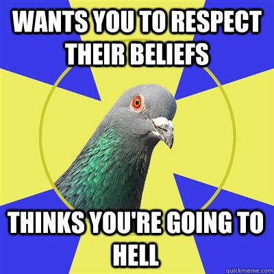 Wants you to respect their beliefs thinks you're going to hell - Wants you to respect their beliefs thinks you're going to hell  Religion Pigeon