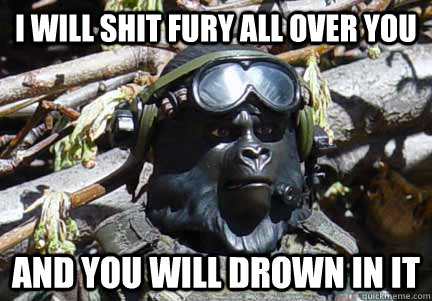 I will shit fury all over you and you will drown in it  Gorilla Warfare