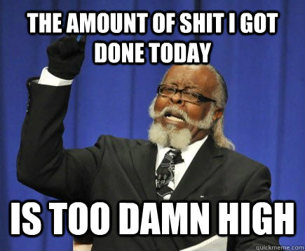 The amount of shit i got done today Is too damn high - The amount of shit i got done today Is too damn high  Misc