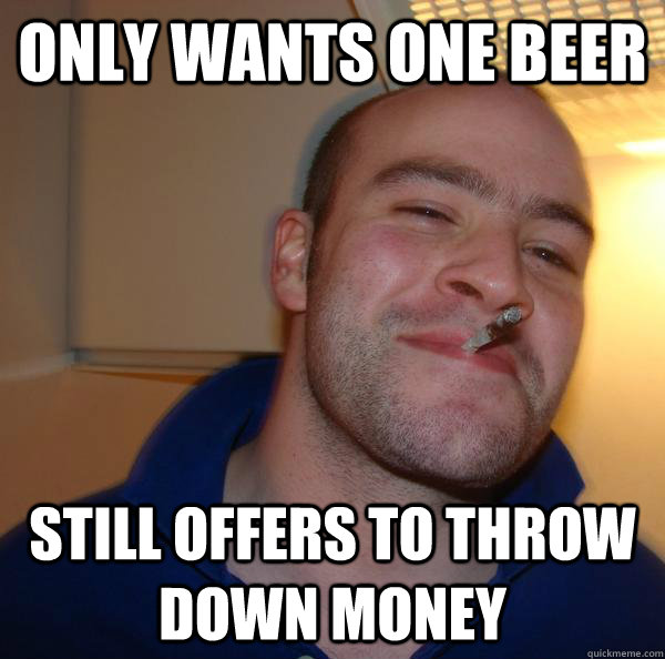 only wants one beer  still offers to throw down money - only wants one beer  still offers to throw down money  Misc