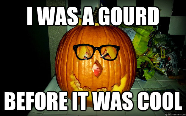 I WAS A GOURD BEFORE IT WAS COOL  Hipster Pumpkin