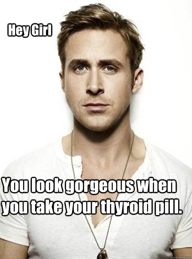 Hey Girl  You look gorgeous when you take your thyroid pill.  - Hey Girl  You look gorgeous when you take your thyroid pill.   Ryan Gosling Hey Girl