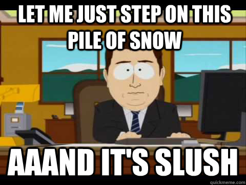 let me just step on this pile of snow Aaand It's slush - let me just step on this pile of snow Aaand It's slush  And its gone