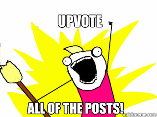 Upvote All of the posts! - Upvote All of the posts!  All The Things