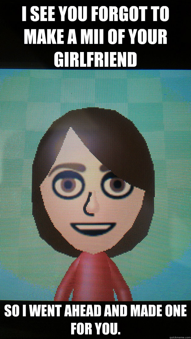 I see you forgot to make a Mii of your girlfriend so I went ahead and made one for you. - I see you forgot to make a Mii of your girlfriend so I went ahead and made one for you.  When Overly Attached Girlfriend finds your 3DS.