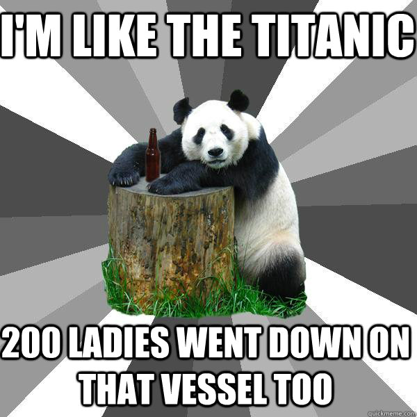 I'm like the titanic 200 ladies went down on that vessel too - I'm like the titanic 200 ladies went down on that vessel too  Pickup-Line Panda