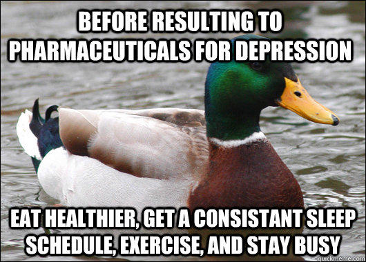Before resulting to pharmaceuticals for depression  eat healthier, get a consistant sleep schedule, exercise, and stay busy   - Before resulting to pharmaceuticals for depression  eat healthier, get a consistant sleep schedule, exercise, and stay busy    Actual Advice Mallard