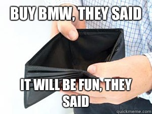 BUY BMW, THEY SAID IT WILL BE FUN, THEY SAID - BUY BMW, THEY SAID IT WILL BE FUN, THEY SAID  empty wallet