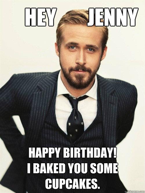 Hey        Jenny Boo Happy Birthday!  I baked you some cupcakes.  -       Hey        Jenny Boo Happy Birthday!  I baked you some cupcakes.   ryan gosling happy birthday