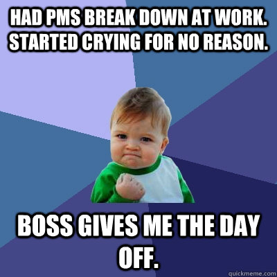 Had pms break down at work. Started crying for no reason.  Boss gives me the day off.  - Had pms break down at work. Started crying for no reason.  Boss gives me the day off.   Success Kid