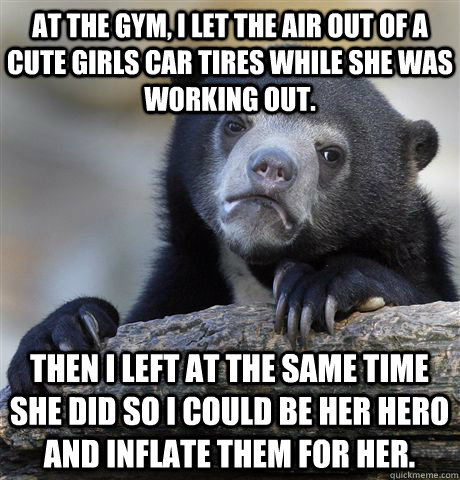 at the gym, I let the air out of a cute girls car tires while she was working out. Then I left at the same time she did so I could be her hero and inflate them for her. - at the gym, I let the air out of a cute girls car tires while she was working out. Then I left at the same time she did so I could be her hero and inflate them for her.  Confession Bear