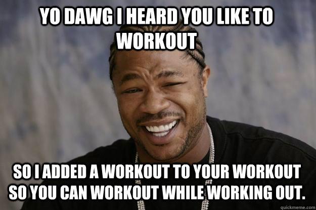 YO DAWG I HEARD you like to workout so I added a workout to your workout so you can workout while working out. - YO DAWG I HEARD you like to workout so I added a workout to your workout so you can workout while working out.  Xzibit meme