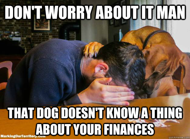 don't worry about it man that dog doesn't know a thing about your finances