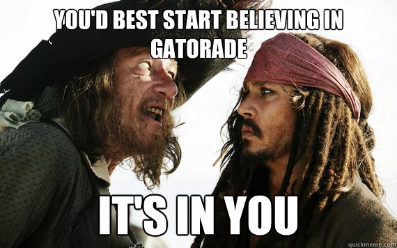 You'd best start believing in Gatorade IT'S IN YOU - You'd best start believing in Gatorade IT'S IN YOU  Barbossa meme