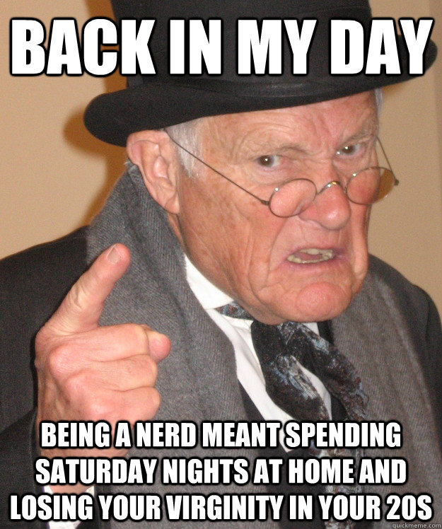 back in my day being a nerd meant spending Saturday nights at home and losing your virginity in your 20s - back in my day being a nerd meant spending Saturday nights at home and losing your virginity in your 20s  back in my day