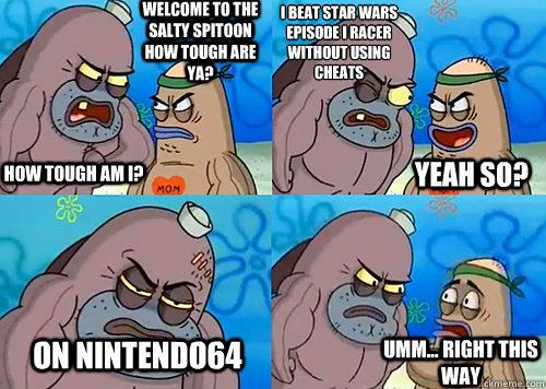 Welcome to the Salty Spitoon how tough are ya? HOW TOUGH AM I? I beat star wars episode I racer without using cheats  on Nintendo64  Umm... Right this way Yeah so? - Welcome to the Salty Spitoon how tough are ya? HOW TOUGH AM I? I beat star wars episode I racer without using cheats  on Nintendo64  Umm... Right this way Yeah so?  Salty Spitoon How Tough Are Ya