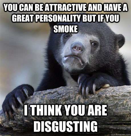 You can be attractive and have a great personality but if you smoke I think you are disgusting - You can be attractive and have a great personality but if you smoke I think you are disgusting  Confession Bear