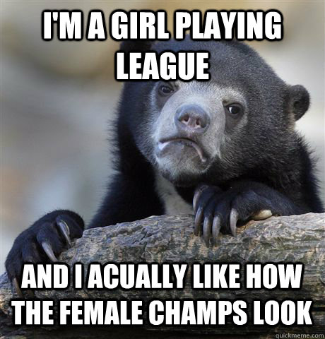 I'm a girl playing League And i acually like how the female champs look - I'm a girl playing League And i acually like how the female champs look  Confession Bear