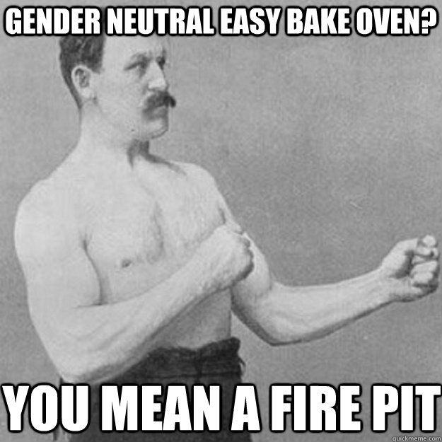 Gender Neutral Easy Bake oven? you mean a fire pit - Gender Neutral Easy Bake oven? you mean a fire pit  overly manly man