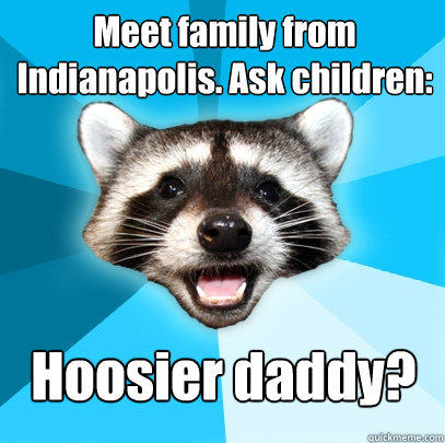 Meet family from Indianapolis. Ask children: Hoosier daddy? - Meet family from Indianapolis. Ask children: Hoosier daddy?  Lame Pun Coon
