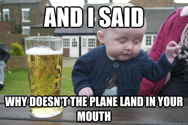and i said why doesn't the plane land in your mouth - and i said why doesn't the plane land in your mouth  drunk baby