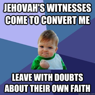 Jehovah's witnesses come to convert me leave with doubts about their own faith - Jehovah's witnesses come to convert me leave with doubts about their own faith  Success Kid