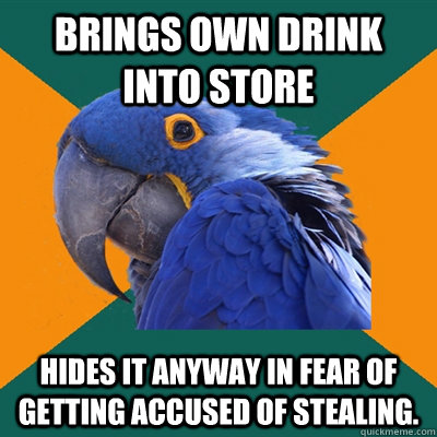 Brings own drink into store Hides it anyway in fear of getting accused of stealing. - Brings own drink into store Hides it anyway in fear of getting accused of stealing.  Paranoid Parrot