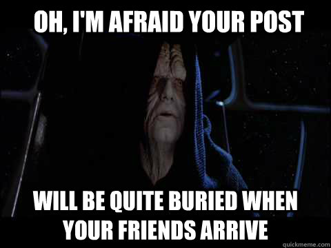 Oh, I'm afraid your post will be quite buried when your friends arrive