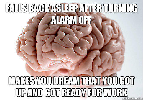 Falls back asleep after turning alarm off Makes you dream that you got up and got ready for work - Falls back asleep after turning alarm off Makes you dream that you got up and got ready for work  Scumbag Brain