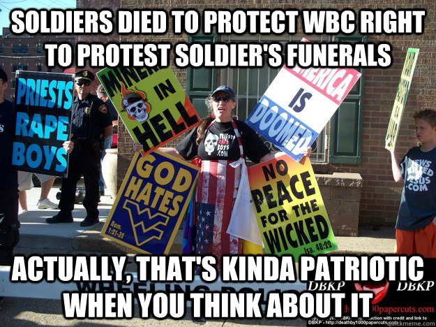 Soldiers died to protect WBC right to protest soldier's funerals Actually, that's kinda patriotic when you think about it