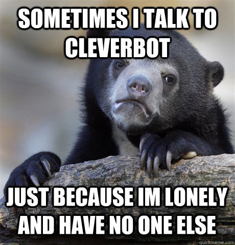 sometimes i talk to cleverbot just because im lonely and have no one else - sometimes i talk to cleverbot just because im lonely and have no one else  Confession Bear