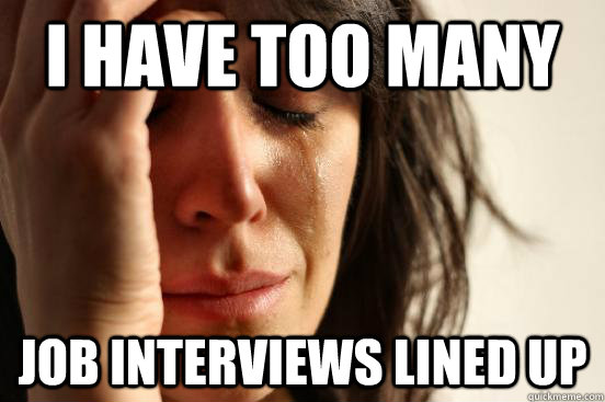 I have too many  job interviews lined up - I have too many  job interviews lined up  First World Problems
