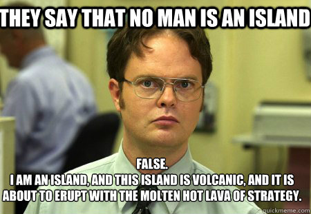 They say that no man is an island False. I am an island, and this island is volcanic, and it is about to erupt with the molten hot lava of strategy. - They say that no man is an island False. I am an island, and this island is volcanic, and it is about to erupt with the molten hot lava of strategy.  Schrute